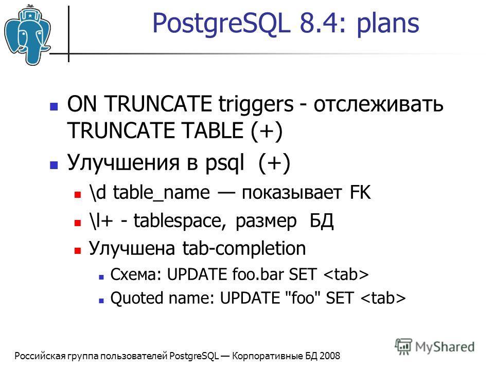Российская группа пользователей PostgreSQL Корпоративные БД 2008 PostgreSQL 8.4: plans ON TRUNCATE triggers - отслеживать TRUNCATE TABLE (+) Улучшения в psql (+) \d table_name показывает FK \l+ - tablespace, размер БД Улучшена tab-completion Схемa: U