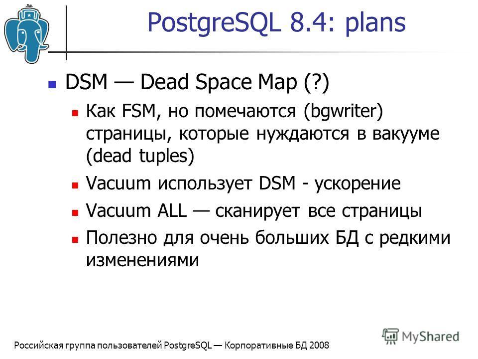 Российская группа пользователей PostgreSQL Корпоративные БД 2008 PostgreSQL 8.4: plans DSM Dead Space Map (?) Как FSM, но помечаются (bgwriter) страницы, которые нуждаются в вакууме (dead tuples) Vacuum использует DSM - ускорение Vacuum ALL сканирует