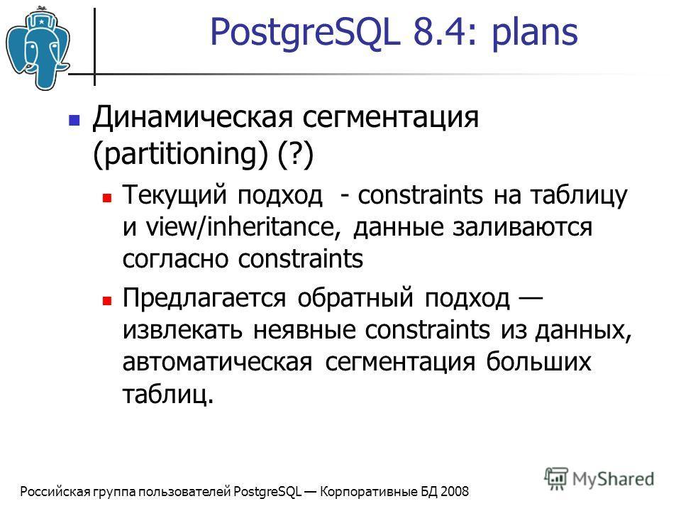 Российская группа пользователей PostgreSQL Корпоративные БД 2008 PostgreSQL 8.4: plans Динамическая сегментация (partitioning) (?) Текущий подход - constraints на таблицу и view/inheritance, данные заливаются согласно constraints Предлагается обратны