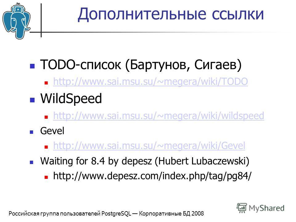 Российская группа пользователей PostgreSQL Корпоративные БД 2008 Дополнительные ссылки TODO-список (Бартунов, Сигаев) http://www.sai.msu.su/~megera/wiki/TODO WildSpeed http://www.sai.msu.su/~megera/wiki/wildspeed Gevel http://www.sai.msu.su/~megera/w