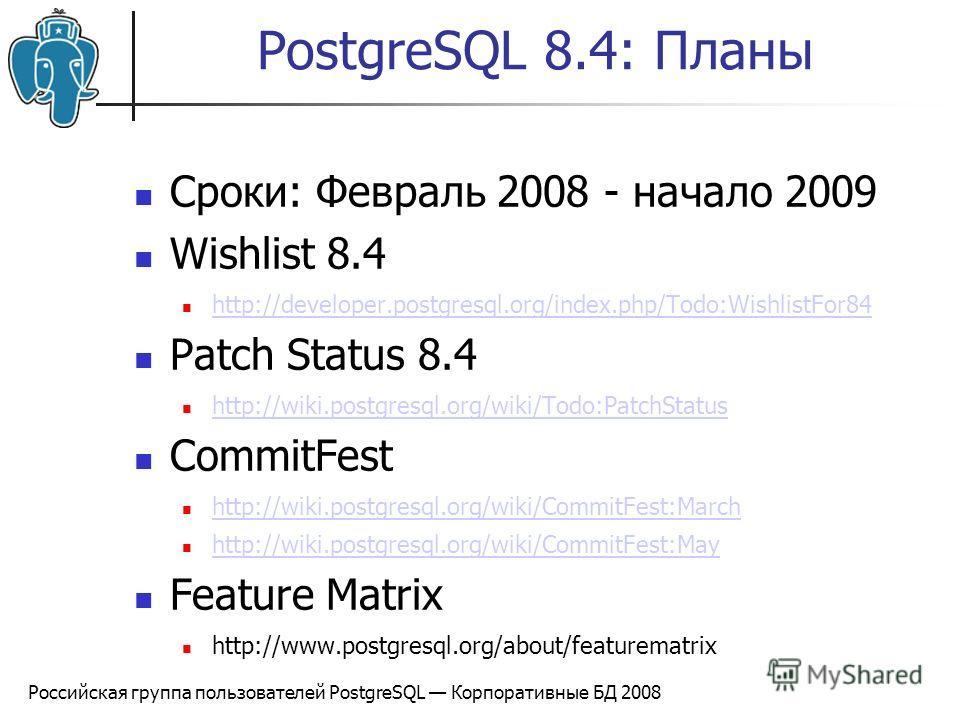 Российская группа пользователей PostgreSQL Корпоративные БД 2008 PostgreSQL 8.4: Планы Сроки: Февраль 2008 - начало 2009 Wishlist 8.4 http://developer.postgresql.org/index.php/Todo:WishlistFor84 Patch Status 8.4 http://wiki.postgresql.org/wiki/Todo:P