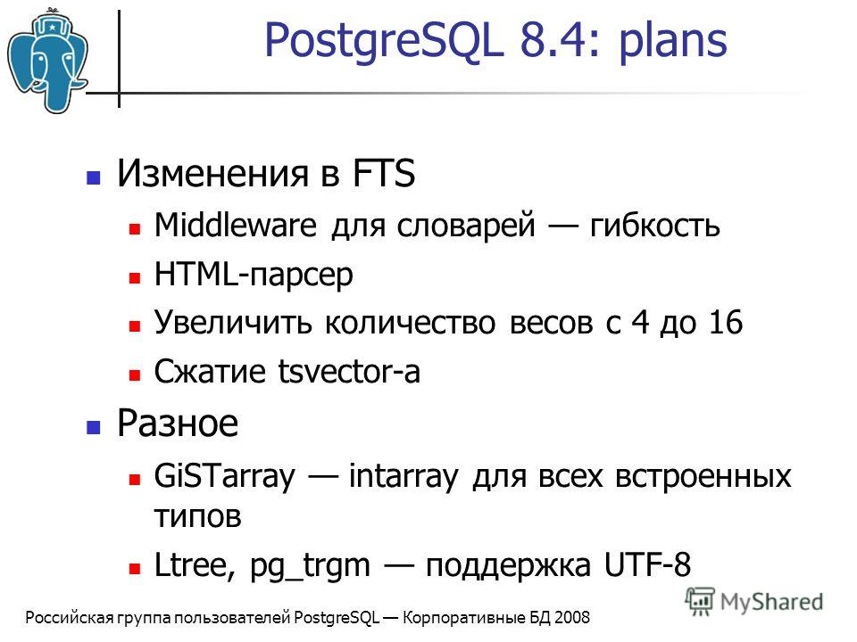 Российская группа пользователей PostgreSQL Корпоративные БД 2008 PostgreSQL 8.4: plans Изменения в FTS Middleware для словарей гибкость HTML-парсер Увеличить количество весов с 4 до 16 Сжатие tsvector-а Разное GiSTarray intarray для всех встроенных т