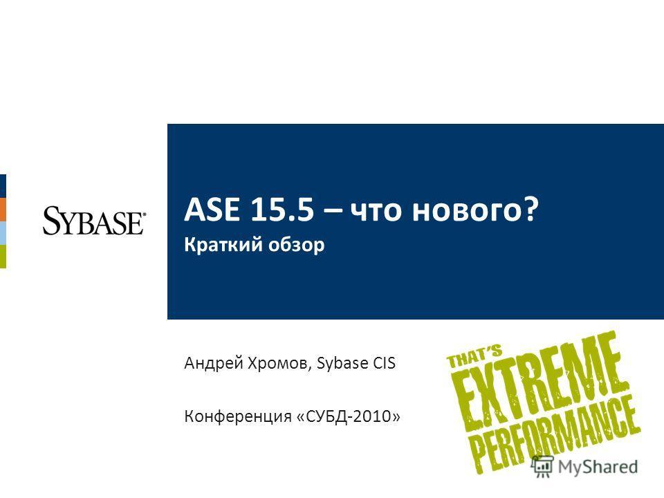 ASE 15.5 – что нового? Краткий обзор Андрей Хромов, Sybase CIS Конференция «СУБД-2010»