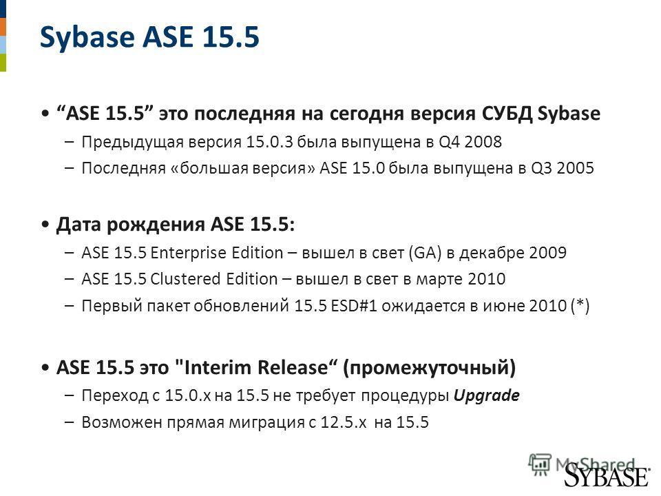 Sybase ASE 15.5 ASE 15.5 это последняя на сегодня версия СУБД Sybase –Предыдущая версия 15.0.3 была выпущена в Q4 2008 –Последняя «большая версия» ASE 15.0 была выпущена в Q3 2005 Дата рождения ASE 15.5: –ASE 15.5 Enterprise Edition – вышел в свет (G