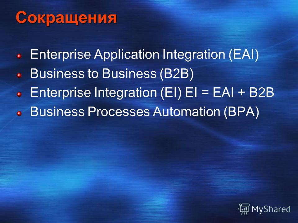Сокращения Enterprise Application Integration (EAI) Business to Business (B2B) Enterprise Integration (EI) EI = EAI + B2B Business Processes Automation (BPA)