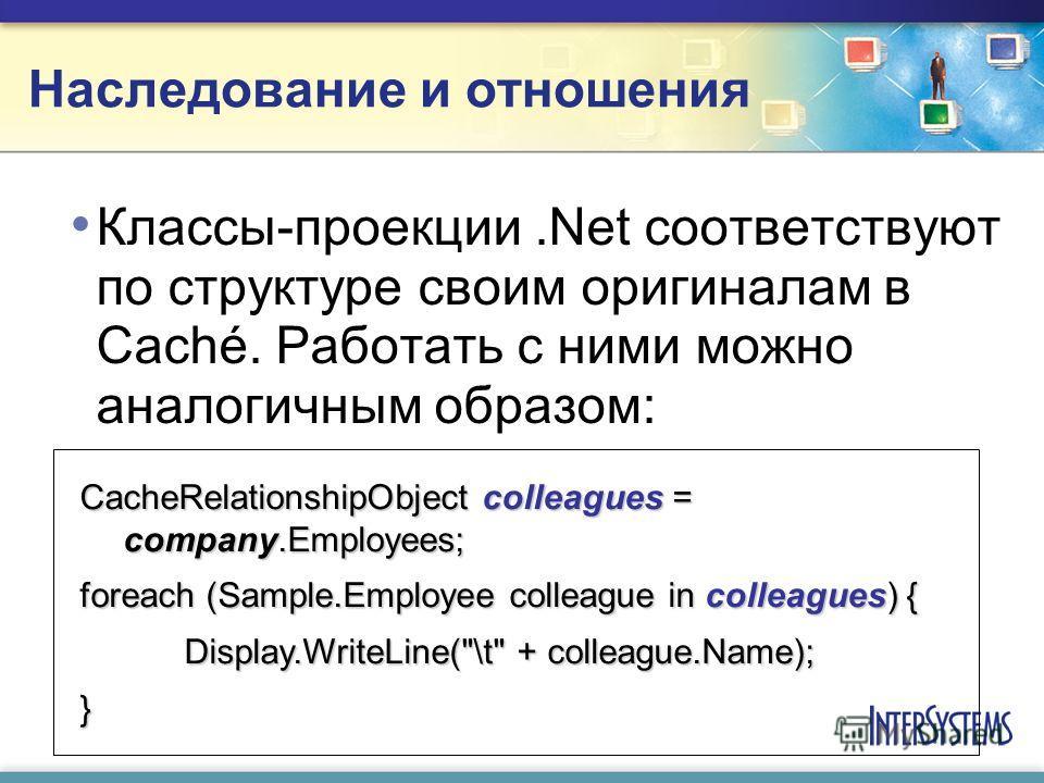 Наследование и отношения Классы-проекции.Net соответствуют по структуре своим оригиналам в Caché. Работать с ними можно аналогичным образом: CacheRelationshipObject colleagues = company.Employees; foreach (Sample.Employee colleague in colleagues) { D