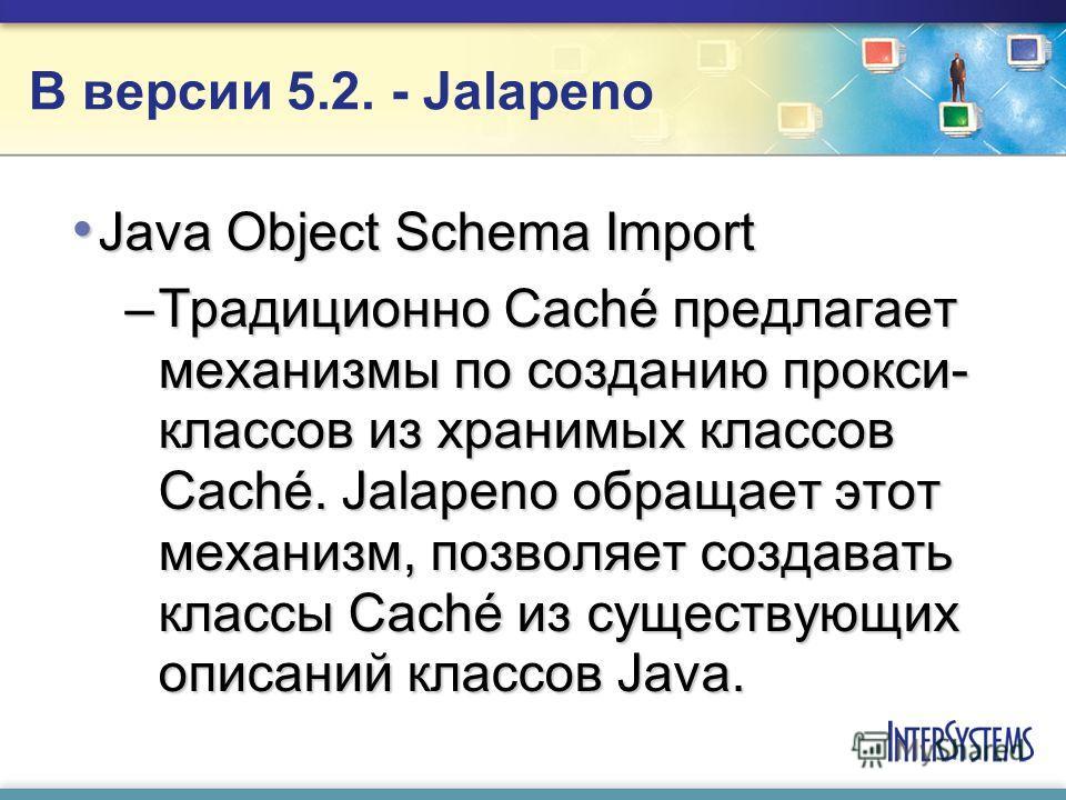 В версии 5.2. - Jalapenо Java Object Schema Import Java Object Schema Import –Традиционно Caché предлагает механизмы по созданию прокси- классов из хранимых классов Caché. Jalapeno обращает этот механизм, позволяет создавать классы Caché из существую