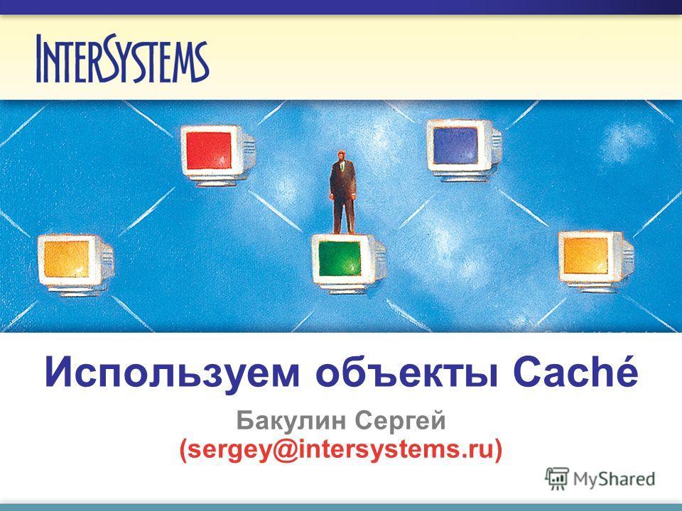 Используем объекты Caché Бакулин Сергей (sergey@intersystems.ru)