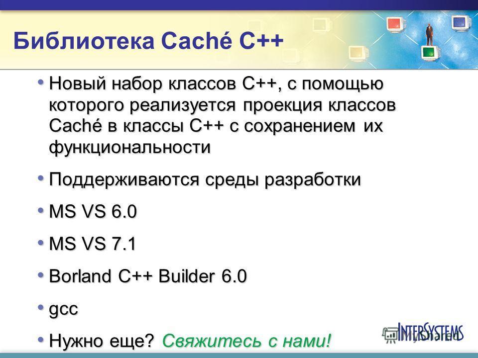 Библиотека Caché C++ Новый набор классов C++, с помощью которого реализуется проекция классов Caché в классы C++ с сохранением их функциональности Новый набор классов C++, с помощью которого реализуется проекция классов Caché в классы C++ с сохранени
