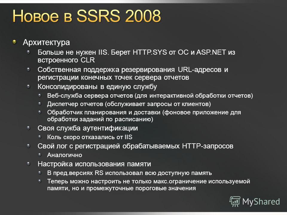 Архитектура Больше не нужен IIS. Берет HTTP.SYS от ОС и ASP.NET из встроенного CLR Собственная поддержка резервирования URL-адресов и регистрации конечных точек сервера отчетов Консолидированы в единую службу Веб-служба сервера отчетов (для интеракти