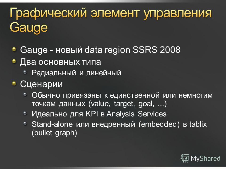 Gauge - новый data region SSRS 2008 Два основных типа Радиальный и линейный Сценарии Обычно привязаны к единственной или немногим точкам данных (value, target, goal,...) Идеально для KPI в Analysis Services Stand-alone или внедренный (embedded) в tab
