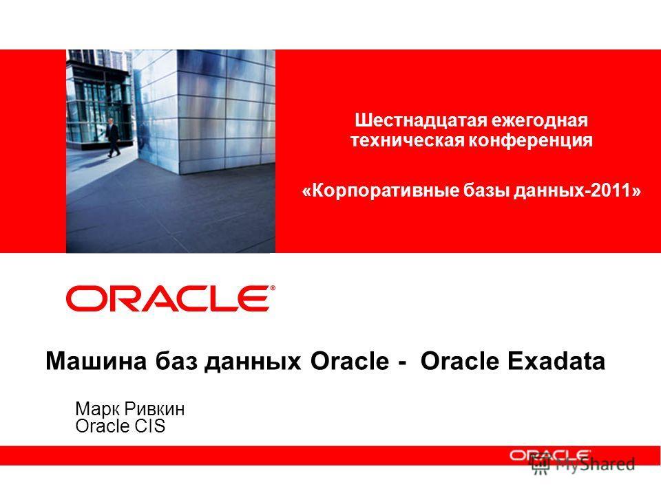 Машина баз данных Oracle - Oracle Exadata Марк Ривкин Oracle CIS Шестнадцатая ежегодная техническая конференция «Корпоративные базы данных-2011»