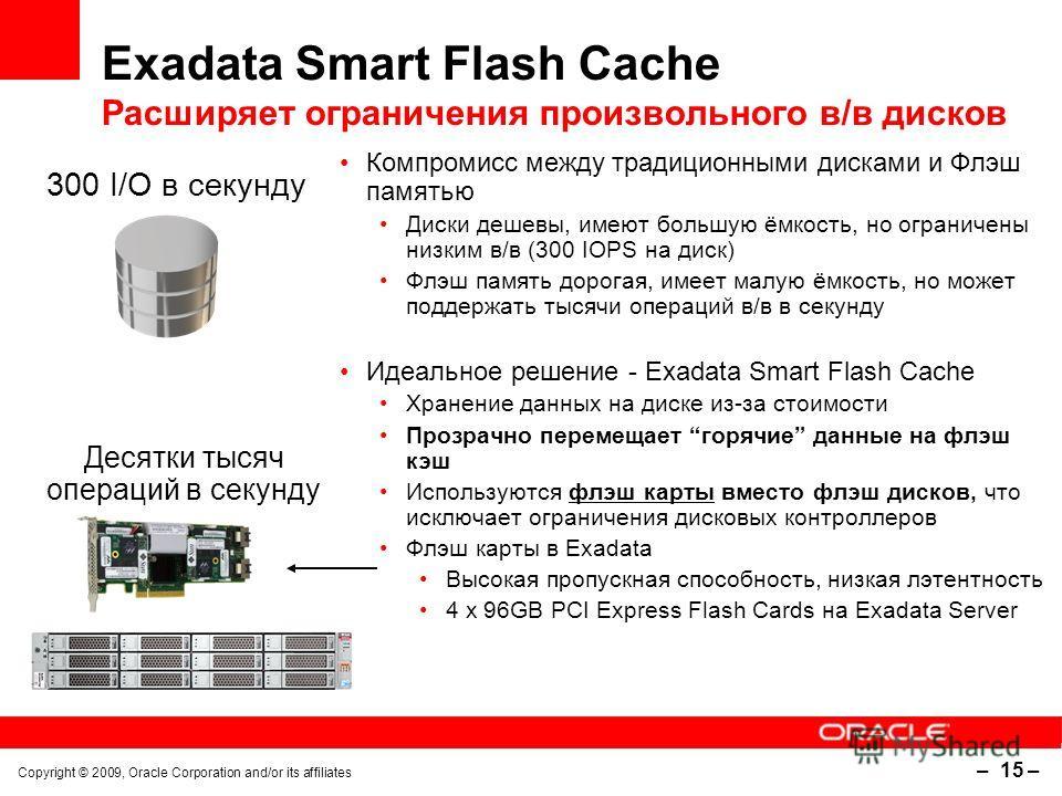 Copyright © 2009, Oracle Corporation and/or its affiliates – 15 – Exadata Smart Flash Cache Расширяет ограничения произвольного в/в дисков Компромисс между традиционными дисками и Флэш памятью Диски дешевы, имеют большую ёмкость, но ограничены низким