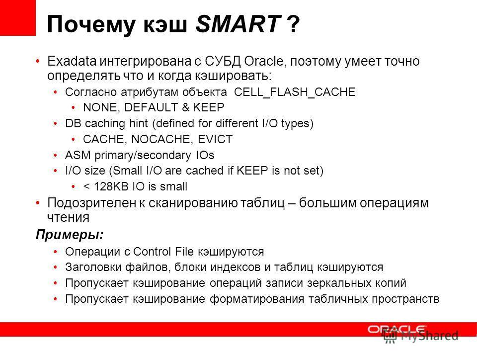 Почему кэш SMART ? Exadata интегрирована с СУБД Oracle, поэтому умеет точно определять что и когда кэшировать: Согласно атрибутам объекта CELL_FLASH_CACHE NONE, DEFAULT & KEEP DB caching hint (defined for different I/O types) CACHE, NOCACHE, EVICT AS