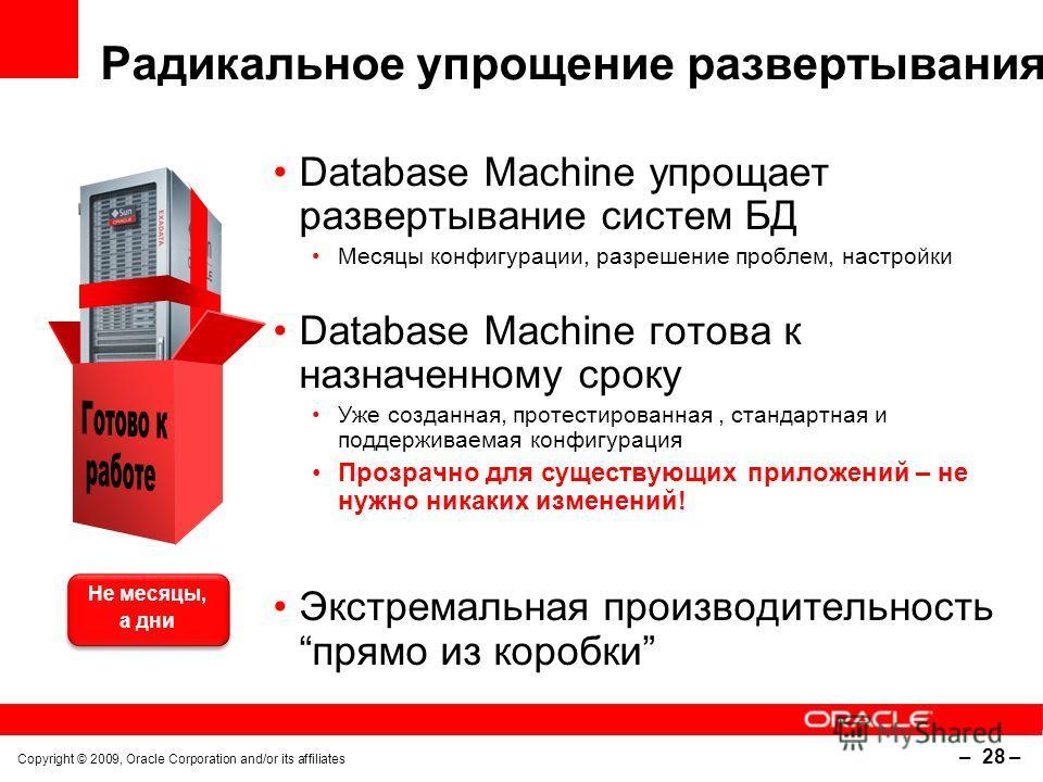 Copyright © 2009, Oracle Corporation and/or its affiliates – 28 – Радикальное упрощение развертывания Database Machine упрощает развертывание систем БД Месяцы конфигурации, разрешение проблем, настройки Database Machine готова к назначенному сроку Уж
