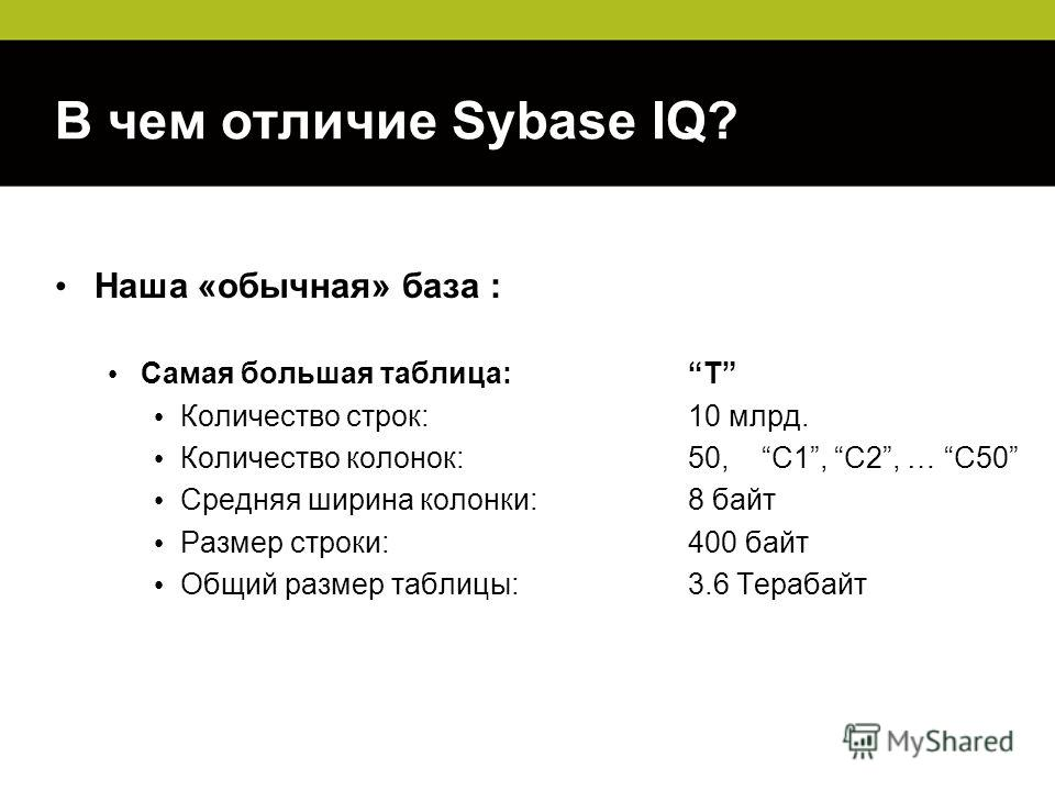 В чем отличие Sybase IQ? Наша «обычная» база : Самая большая таблица:T Количество строк: 10 млрд. Количество колонок:50, C1, C2, … C50 Средняя ширина колонки:8 байт Размер строки:400 байт Общий размер таблицы:3.6 Терабайт