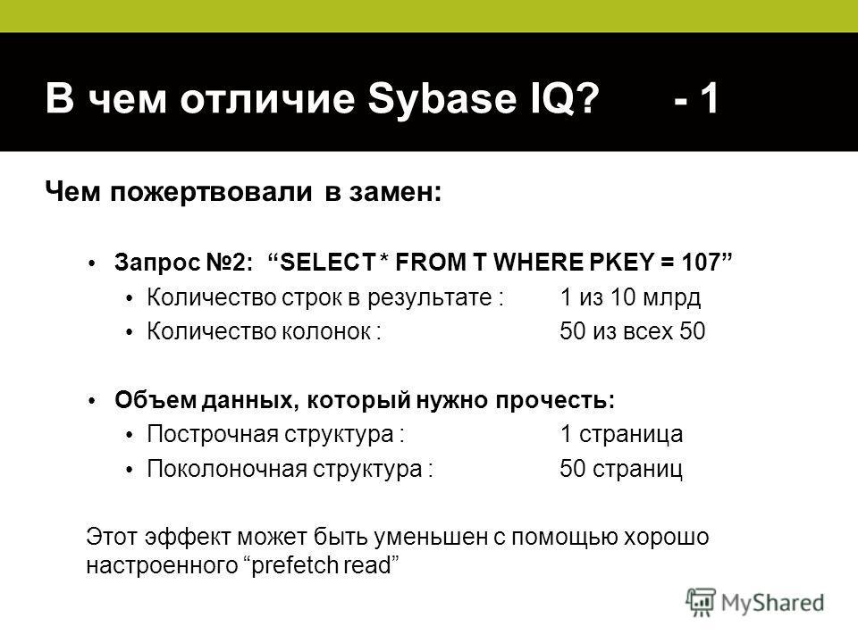 В чем отличие Sybase IQ? - 1 Чем пожертвовали в замен: Запрос 2: SELECT * FROM T WHERE PKEY = 107 Количество строк в результате : 1 из 10 млрд Количество колонок :50 из всех 50 Объем данных, который нужно прочесть: Построчная структура :1 страница По