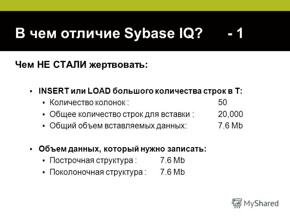 В чем отличие Sybase IQ? - 1 Чем НЕ СТАЛИ жертвовать: INSERT или LOAD большого количества строк в T: Количество колонок :50 Общее количество строк для вставки :20,000 Общий объем вставляемых данных:7.6 Mb Объем данных, который нужно записать: Построч
