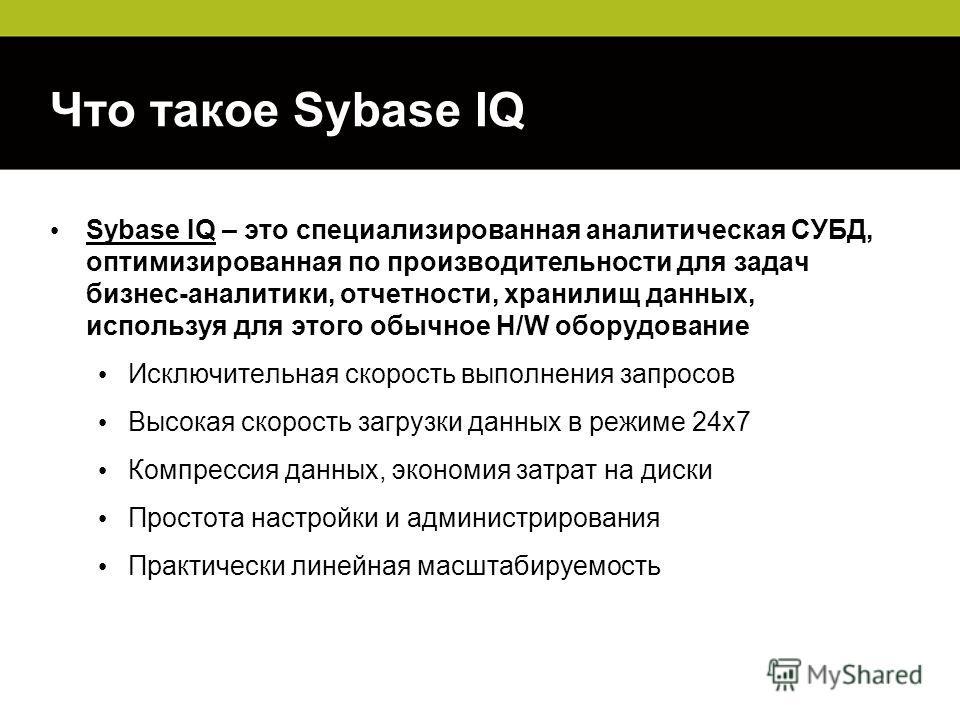 Что такое Sybase IQ Sybase IQ – это специализированная аналитическая СУБД, оптимизированная по производительности для задач бизнес-аналитики, отчетности, хранилищ данных, используя для этого обычное H/W оборудование Исключительная скорость выполнения