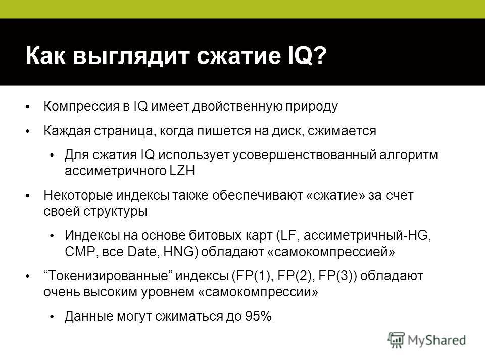 Как выглядит сжатие IQ? Компрессия в IQ имеет двойственную природу Каждая страница, когда пишется на диск, сжимается Для сжатия IQ использует усовершенствованный алгоритм ассиметричного LZH Некоторые индексы также обеспечивают «сжатие» за счет своей