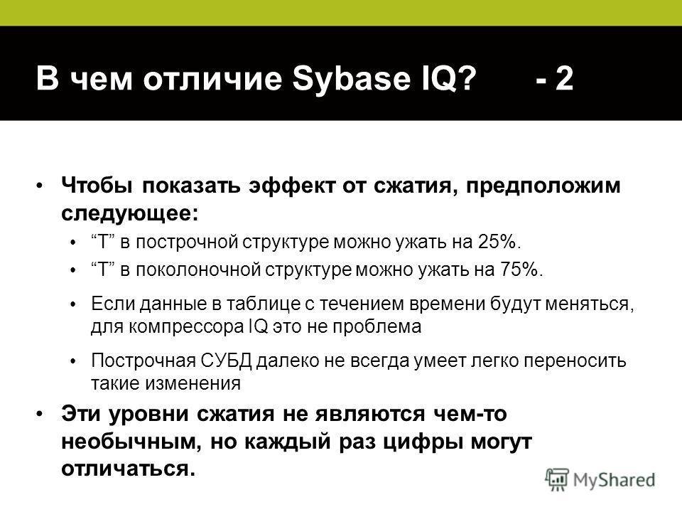 В чем отличие Sybase IQ? - 2 Чтобы показать эффект от сжатия, предположим следующее: T в построчной структуре можно ужать на 25%. T в поколоночной структуре можно ужать на 75%. Если данные в таблице с течением времени будут меняться, для компрессора
