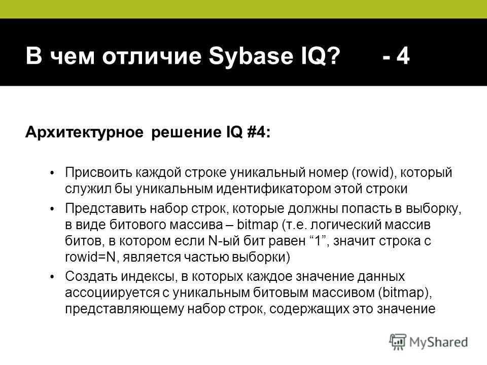 В чем отличие Sybase IQ? - 4 Архитектурное решение IQ #4: Присвоить каждой строке уникальный номер (rowid), который служил бы уникальным идентификатором этой строки Представить набор строк, которые должны попасть в выборку, в виде битового массива –