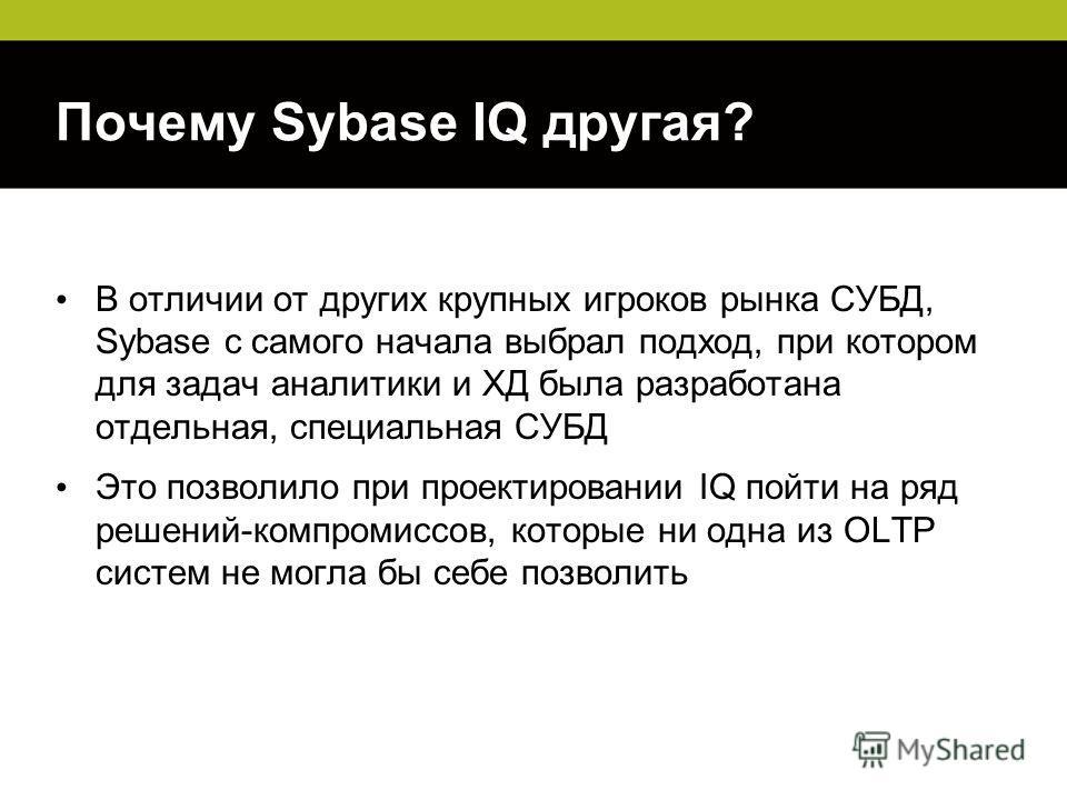 Почему Sybase IQ другая? В отличии от других крупных игроков рынка СУБД, Sybase с самого начала выбрал подход, при котором для задач аналитики и ХД была разработана отдельная, специальная СУБД Это позволило при проектировании IQ пойти на ряд решений-