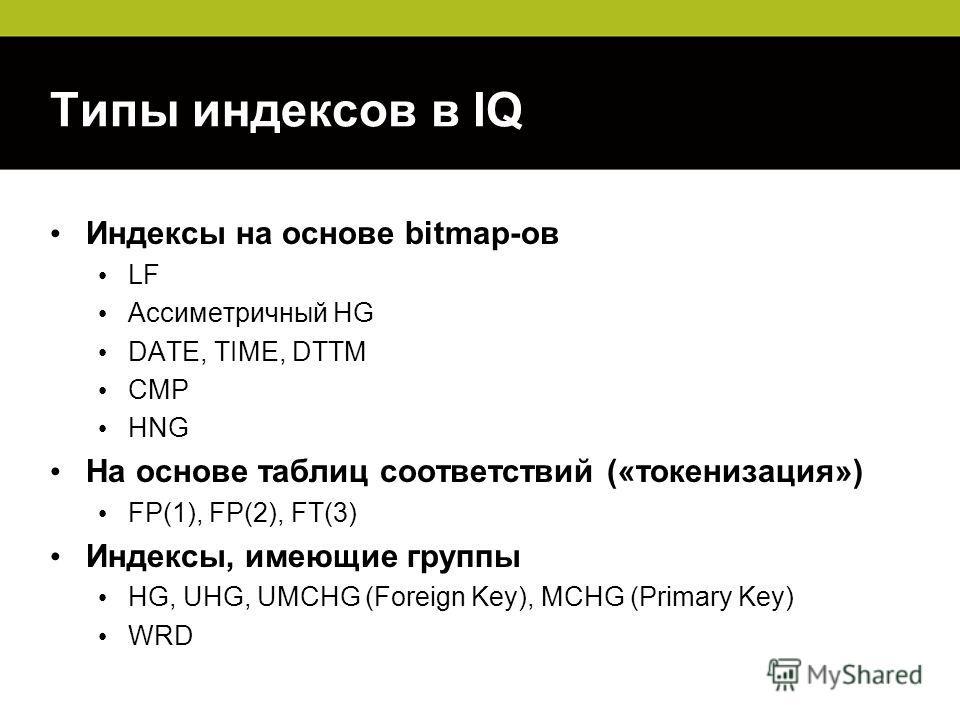 Типы индексов в IQ Индексы на основе bitmap-ов LF Ассиметричный HG DATE, TIME, DTTM CMP HNG На основе таблиц соответствий («токенизация») FP(1), FP(2), FT(3) Индексы, имеющие группы HG, UHG, UMCHG (Foreign Key), MCHG (Primary Key) WRD
