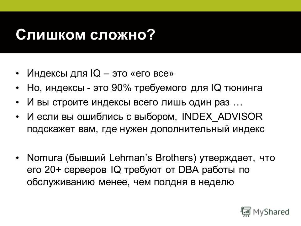 Слишком сложно? Индексы для IQ – это «его все» Но, индексы - это 90% требуемого для IQ тюнинга И вы строите индексы всего лишь один раз … И если вы ошиблись с выбором, INDEX_ADVISOR подскажет вам, где нужен дополнительный индекс Nomura (бывший Lehman