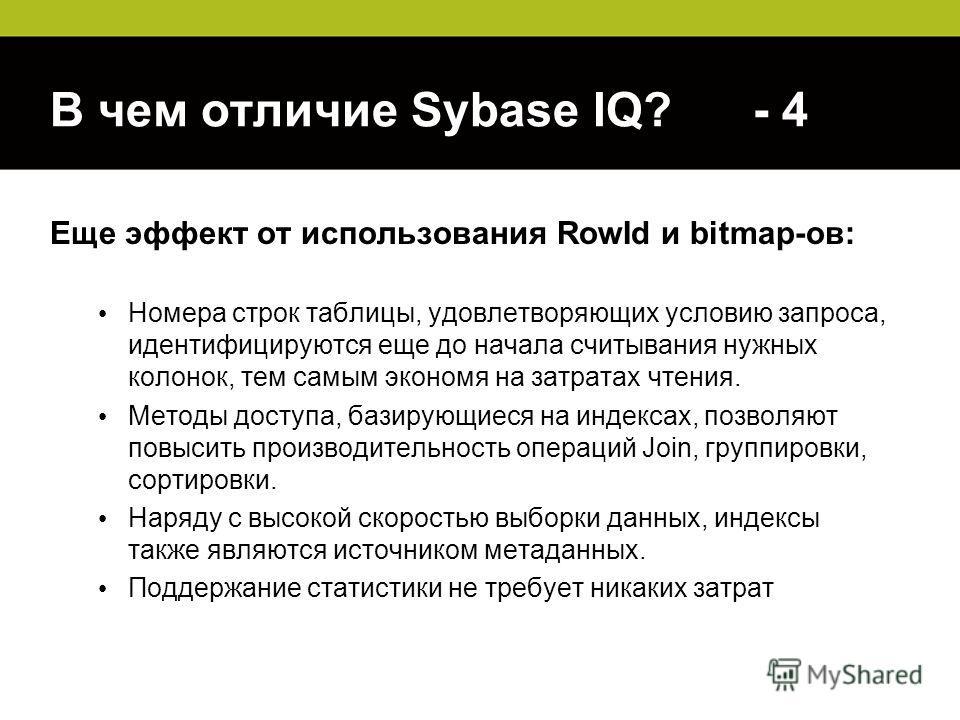 В чем отличие Sybase IQ? - 4 Еще эффект от использования RowId и bitmap-ов: Номера строк таблицы, удовлетворяющих условию запроса, идентифицируются еще до начала считывания нужных колонок, тем самым экономя на затратах чтения. Методы доступа, базирую