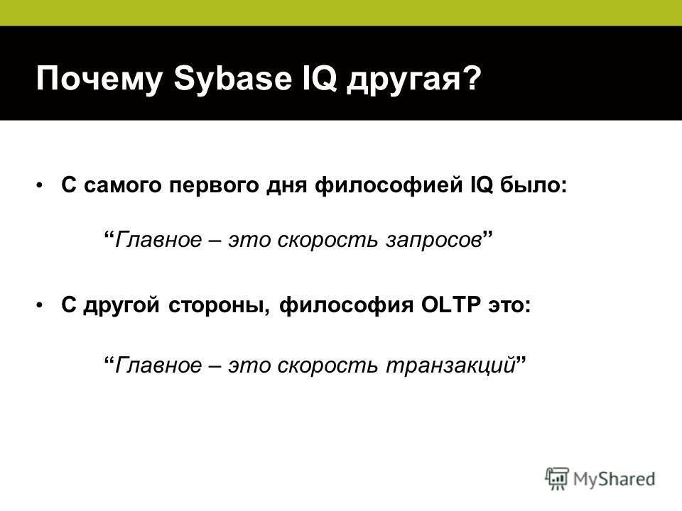 Почему Sybase IQ другая? С самого первого дня философией IQ было:Главное – это скорость запросов С другой стороны, философия OLTP это: Главное – это скорость транзакций