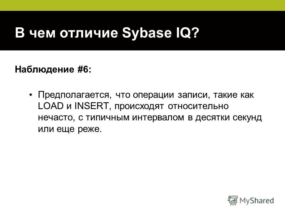 В чем отличие Sybase IQ? Наблюдение #6: Предполагается, что операции записи, такие как LOAD и INSERT, происходят относительно нечасто, с типичным интервалом в десятки секунд или еще реже.