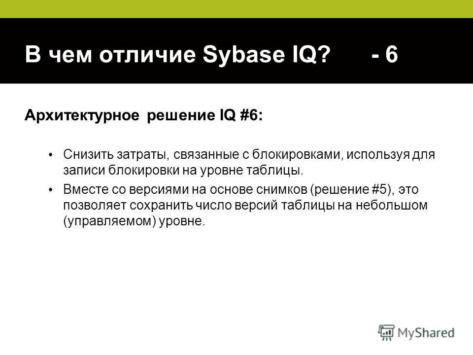 В чем отличие Sybase IQ? - 6 Архитектурное решение IQ #6: Снизить затраты, связанные с блокировками, используя для записи блокировки на уровне таблицы. Вместе со версиями на основе снимков (решение #5), это позволяет сохранить число версий таблицы на