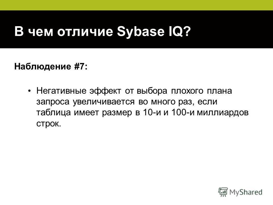 В чем отличие Sybase IQ? Наблюдение #7: Негативные эффект от выбора плохого плана запроса увеличивается во много раз, если таблица имеет размер в 10-и и 100-и миллиардов строк.