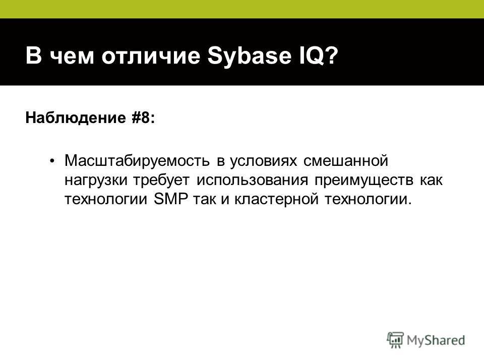 В чем отличие Sybase IQ? Наблюдение #8: Масштабируемость в условиях смешанной нагрузки требует использования преимуществ как технологии SMP так и кластерной технологии.