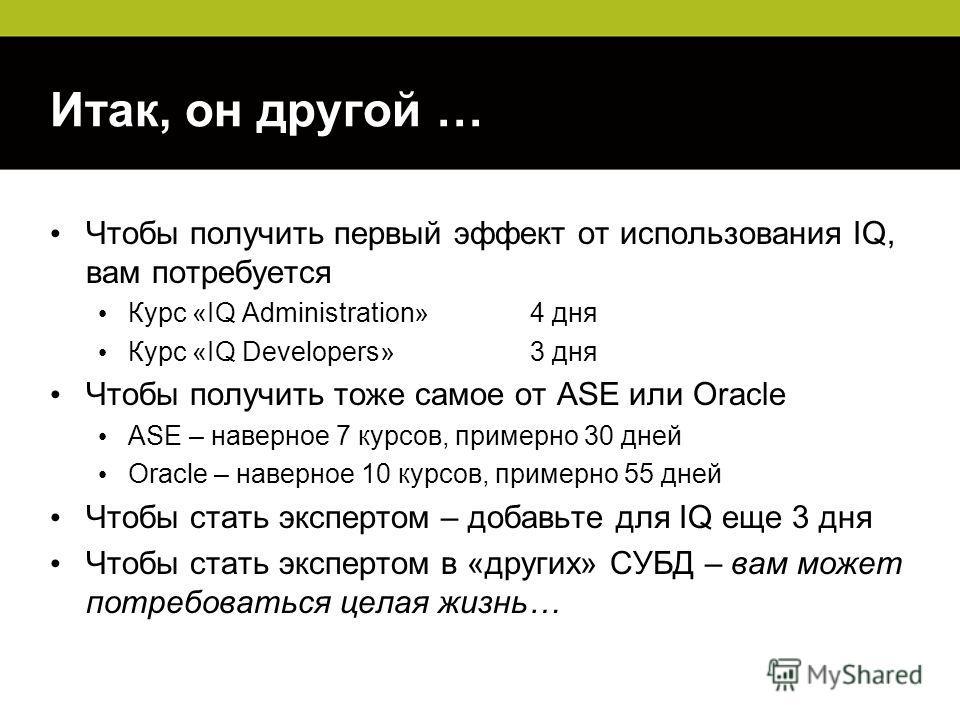 Итак, он другой … Чтобы получить первый эффект от использования IQ, вам потребуется Курс «IQ Administration» 4 дня Курс «IQ Developers» 3 дня Чтобы получить тоже самое от ASE или Oracle ASE – наверное 7 курсов, примерно 30 дней Oracle – наверное 10 к