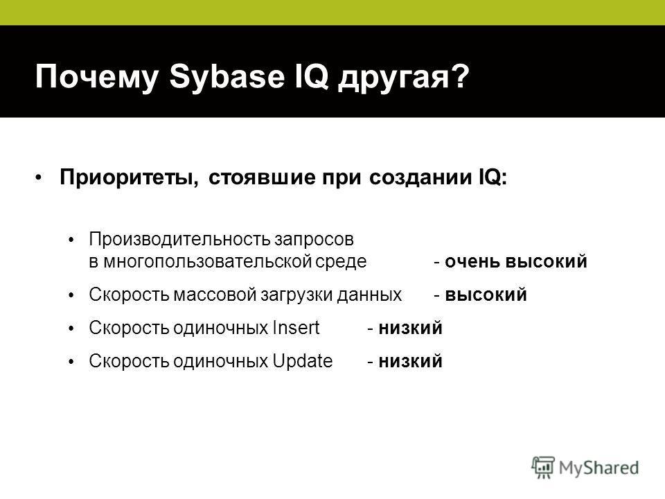 Почему Sybase IQ другая? Приоритеты, стоявшие при создании IQ: Производительность запросов в многопользовательской среде - очень высокий Скорость массовой загрузки данных - высокий Скорость одиночных Insert - низкий Скорость одиночных Update - низкий