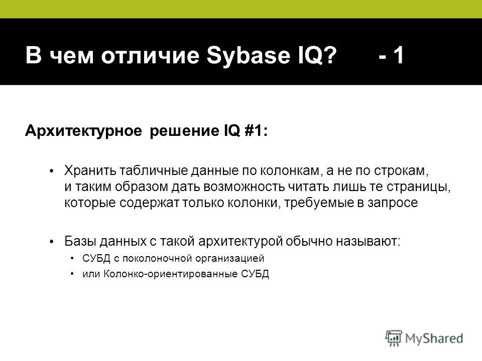 В чем отличие Sybase IQ? - 1 Архитектурное решение IQ #1: Хранить табличные данные по колонкам, а не по строкам, и таким образом дать возможность читать лишь те страницы, которые содержат только колонки, требуемые в запросе Базы данных с такой архите