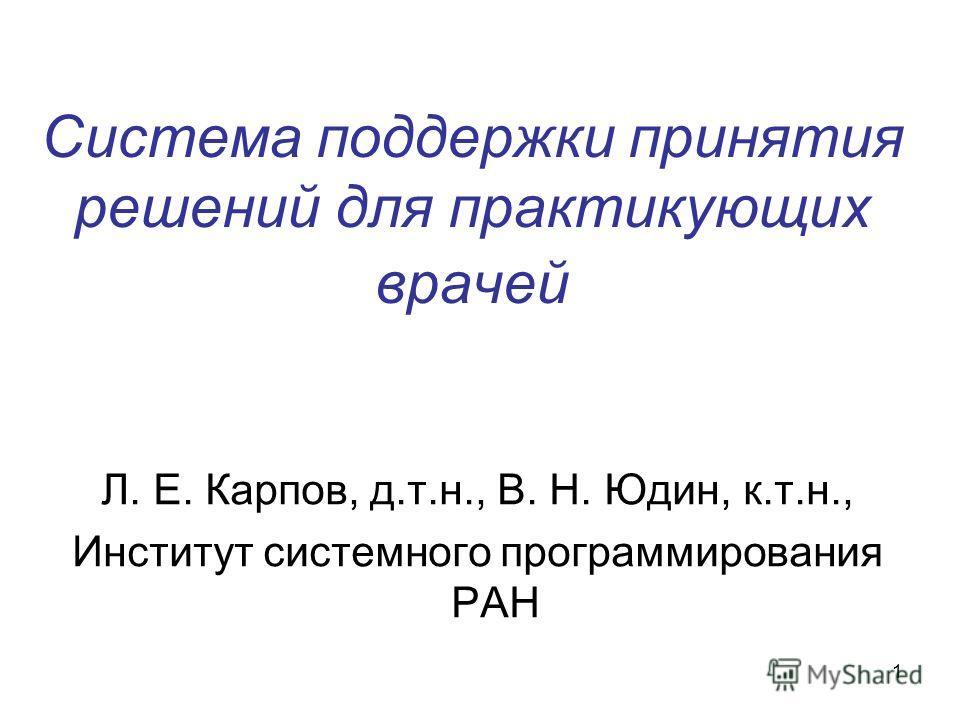 1 Система поддержки принятия решений для практикующих врачей Л. Е. Карпов, д.т.н., В. Н. Юдин, к.т.н., Институт системного программирования РАН