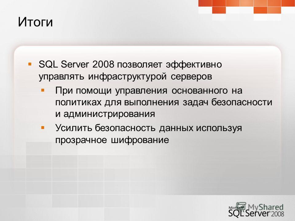 Итоги SQL Server 2008 позволяет эффективно управлять инфраструктурой серверов При помощи управления основанного на политиках для выполнения задач безопасности и администрирования Усилить безопасность данных используя прозрачное шифрование