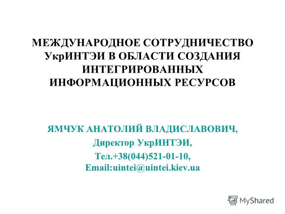 МЕЖДУНАРОДНОЕ СОТРУДНИЧЕСТВО УкрИНТЭИ В ОБЛАСТИ СОЗДАНИЯ ИНТЕГРИРОВАННЫХ ИНФОРМАЦИОННЫХ РЕСУРСОВ ЯМЧУК АНАТОЛИЙ ВЛАДИСЛАВОВИЧ, Директор УкрИНТЭИ, Тел.+38(044)521-01-10, Email:uintei@uintei.kiev.ua