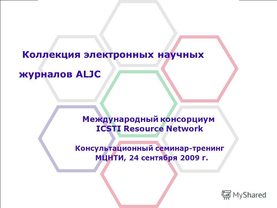 Коллекция электронных научных журналов ALJC Международный консорциум ICSTI Resource Network Консультационный семинар-тренинг МЦНТИ, 24 сентября 2009 г.