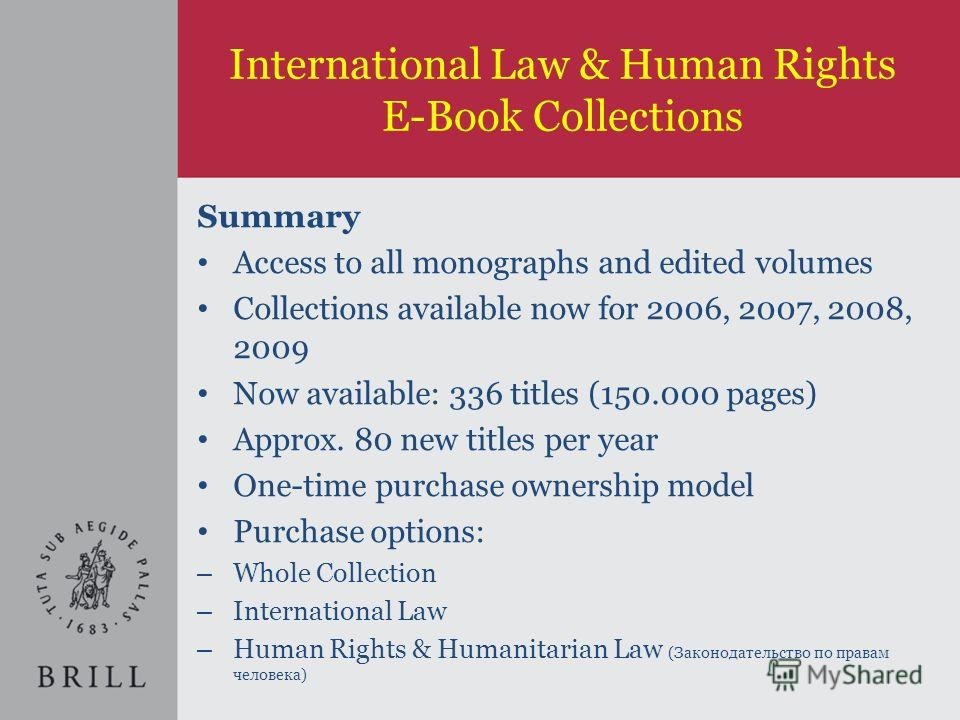 International Law & Human Rights E-Book Collections Summary Access to all monographs and edited volumes Collections available now for 2006, 2007, 2008, 2009 Now available: 336 titles (150.000 pages) Approx. 80 new titles per year One-time purchase ow