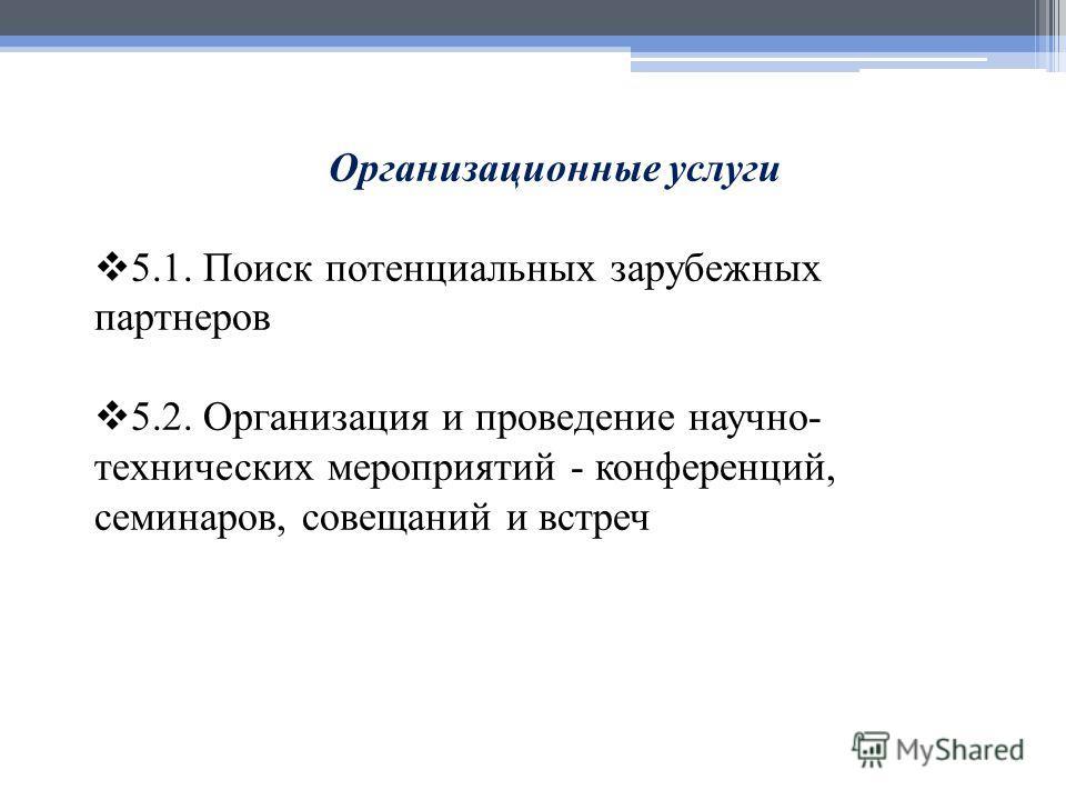 Организационные услуги 5.1. Поиск потенциальных зарубежных партнеров 5.2. Организация и проведение научно- технических мероприятий - конференций, семинаров, совещаний и встреч