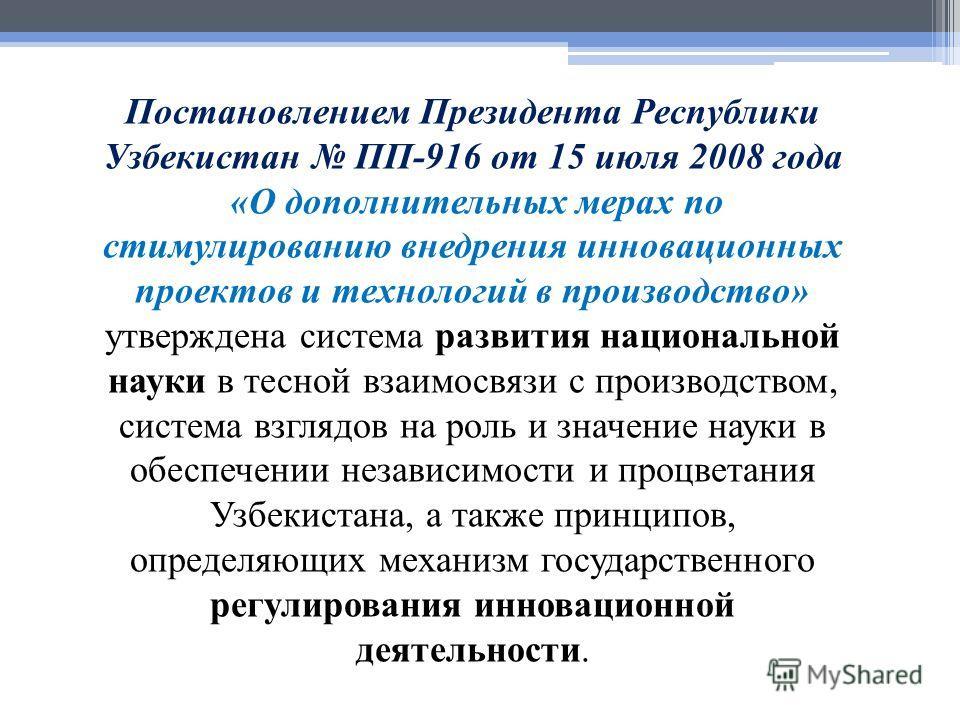 Постановлением Президента Республики Узбекистан ПП-916 от 15 июля 2008 года «О дополнительных мерах по стимулированию внедрения инновационных проектов и технологий в производство» утверждена система развития национальной науки в тесной взаимосвязи с