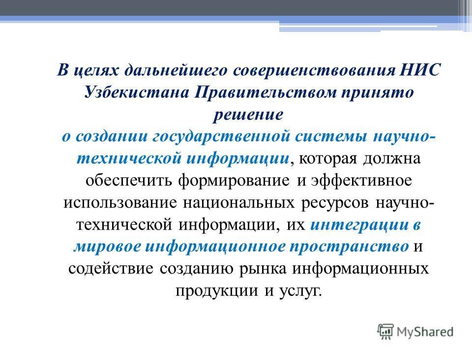 В целях дальнейшего совершенствования НИС Узбекистана Правительством принято решение о создании государственной системы научно- технической информации, которая должна обеспечить формирование и эффективное использование национальных ресурсов научно- т