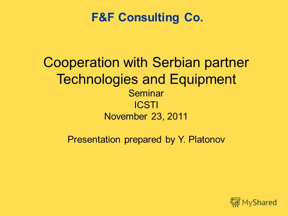 Cooperation with Serbian partner Technologies and Equipment Seminar ICSTI November 23, 2011 Presentation prepared by Y. Platonov F&F Consulting Co.
