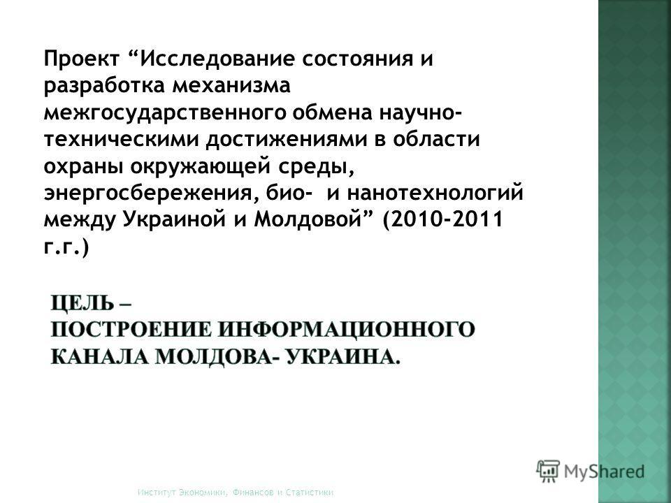 Проект Исследование состояния и разработка механизма межгосударственного обмена научно- техническими достижениями в области охраны окружающей среды, энергосбережения, био- и нанотехнологий между Украиной и Молдовой (2010-2011 г.г.) Институт Экономики