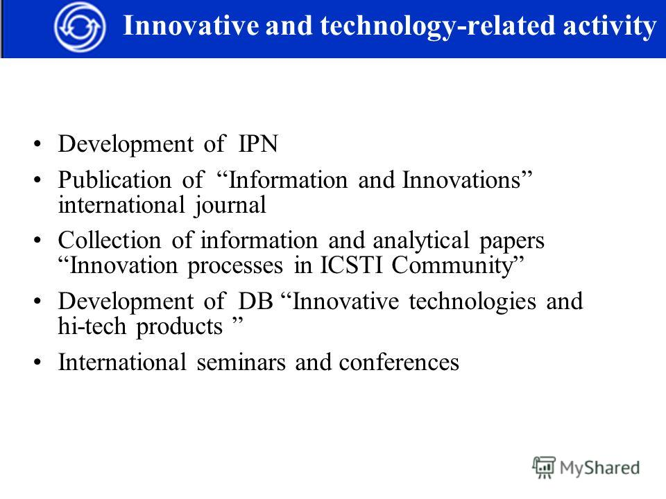 Development of IPN Publication of Information and Innovations international journal Collection of information and analytical papers Innovation processes in ICSTI Community Development of DB Innovative technologies and hi-tech products International s