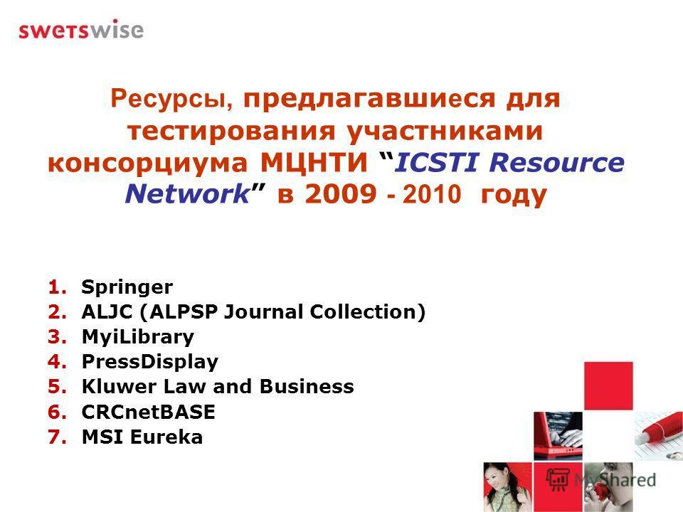 Ресурсы, предлагавши е ся для тестирования участниками консорциума МЦНТИ ICSTI Resource Network в 2009 - 2010 году 1. Springer 2. ALJC (ALPSP Journal Collection) 3. MyiLibrary 4. PressDisplay 5. Kluwer Law and Business 6. CRCnetBASE 7. MSI Eureka